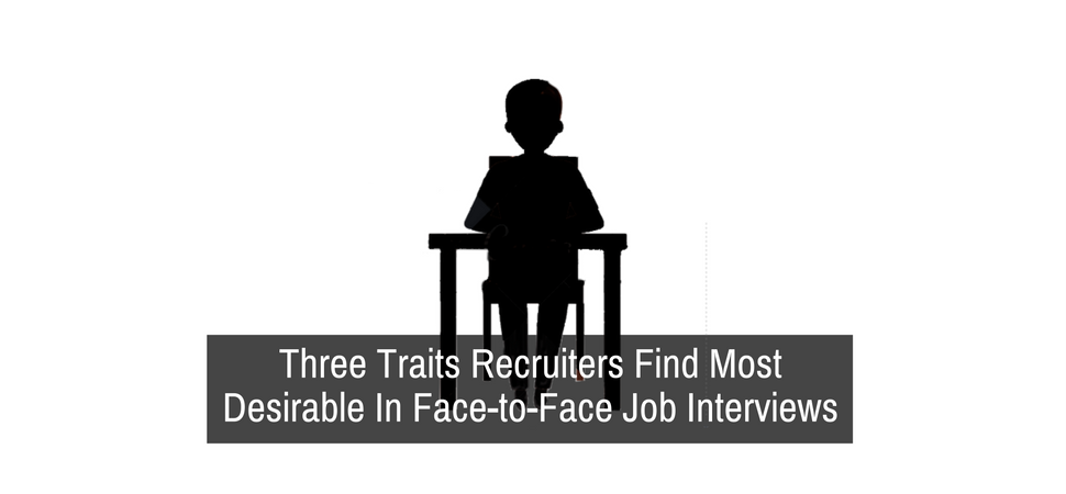 Three Traits Recruiters Find Most Desirable In Face-to-Face Job Interviews