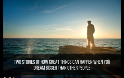 Two Stories Of How Great Things Can Happen When You Dream Bigger Than Other People