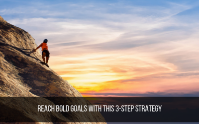 Reach Bold Goals With This 3-Step Strategy