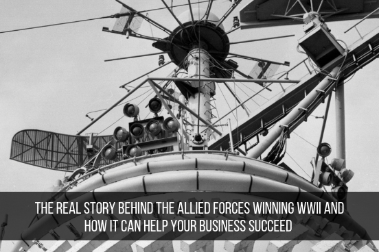 The Real Story Behind The Allied Forces Winning WWII And How It Can Help Your Business Succeed