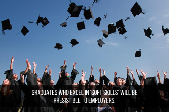 Graduates Who Excel In 'Soft Skills' Will Be Irresistible To Employers