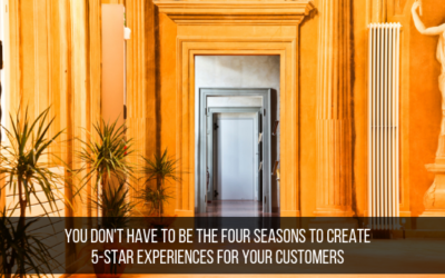 You Don't Have To Be The Four Seasons To Create 5-Star Experiences For Your Customers