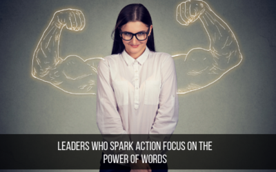 Leaders Who Spark Action Focus On The Power Of Words